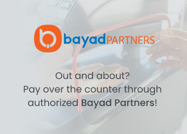 Out and about? Pay over the counter through authorized Bayad Partners!